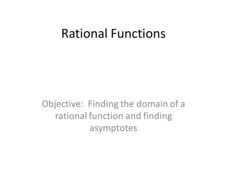 Rational Functions Objective: Finding the domain of a rational function and finding asymptotes.