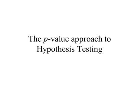 The p-value approach to Hypothesis Testing. 1.A test statistic 2.A Critical and Acceptance region for the test statistic In hypothesis testing we need.