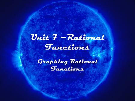 Unit 7 –Rational Functions Graphing Rational Functions.