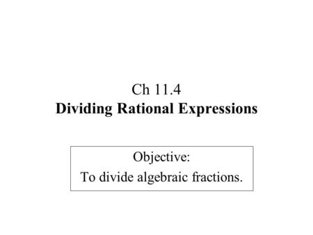 Ch 11.4 Dividing Rational Expressions Objective: To divide algebraic fractions.