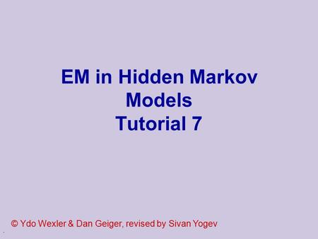 . EM in Hidden Markov Models Tutorial 7 © Ydo Wexler & Dan Geiger, revised by Sivan Yogev.