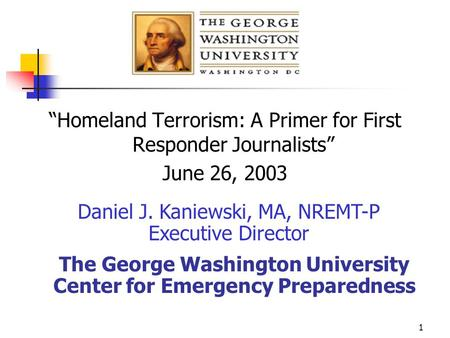 "1 ""Homeland Terrorism: A Primer for First Responder Journalists"" June 26, 2003 Daniel J. Kaniewski, MA, NREMT-P Executive Director The George Washington."