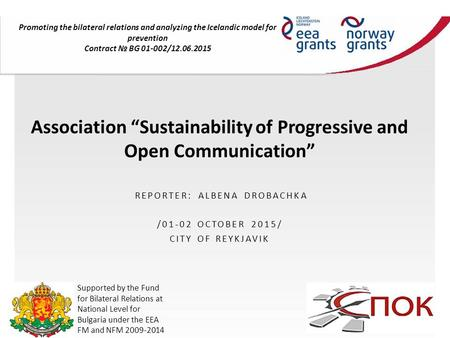 "Association ""Sustainability of Progressive and Open Communication"" REPORTER: ALBENA DROBACHKA /01-02 OCTOBER 2015/ CITY OF REYKJAVIK Promoting the bilateral."