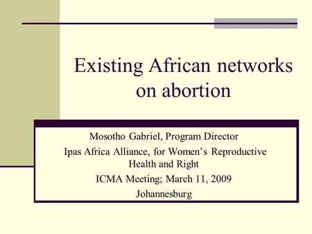 Existing African networks on abortion Mosotho Gabriel, Program Director Ipas Africa Alliance, for Women's Reproductive Health and Right ICMA Meeting; March.
