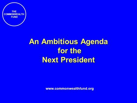 THE COMMONWEALTH FUND An Ambitious Agenda for the Next President www.commonwealthfund.org.