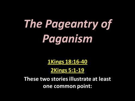 The Pageantry of Paganism 1Kings 18:16-40 2Kings 5:1-19 These two stories illustrate at least one common point: