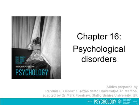 Chapter 16: Psychological disorders Slides prepared by Randall E. Osborne, Texas State University-San Marcos, adapted by Dr Mark Forshaw, Staffordshire.