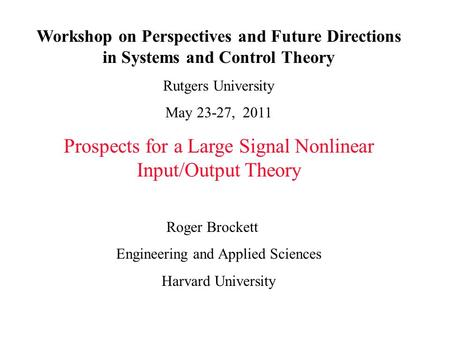 Workshop on Perspectives and Future Directions in Systems and Control Theory Rutgers University May 23-27, 2011 Prospects for a Large Signal Nonlinear.