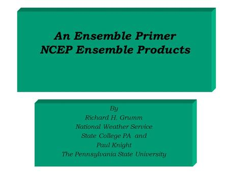 An Ensemble Primer NCEP Ensemble Products By Richard H. Grumm National Weather Service State College PA and Paul Knight The Pennsylvania State University.