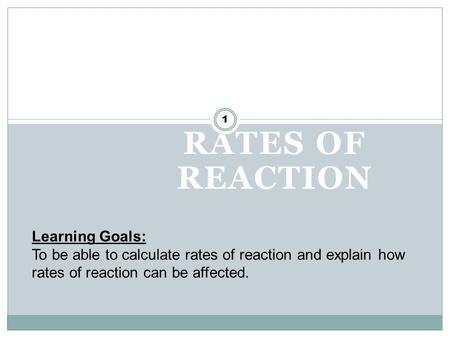 RATES OF REACTION 1 Learning Goals: To be able to calculate rates of reaction and explain how rates of reaction can be affected.