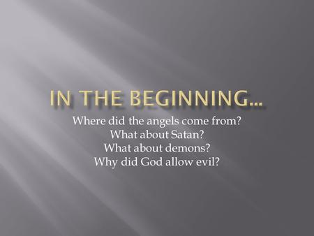 Where did the angels come from? What about Satan? What about demons? Why did God allow evil?