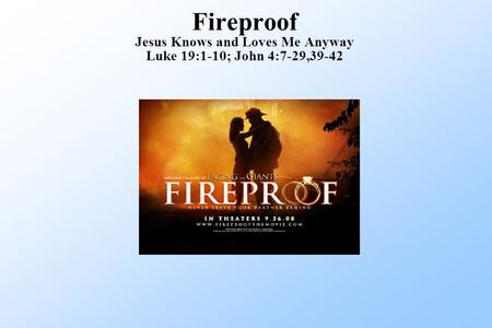 Fireproof Jesus Knows and Loves Me Anyway Luke 19:1-10; John 4:7-29,39-42.