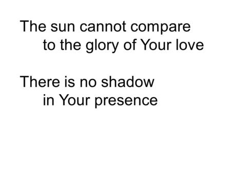 The sun cannot compare to the glory of Your love There is no shadow
