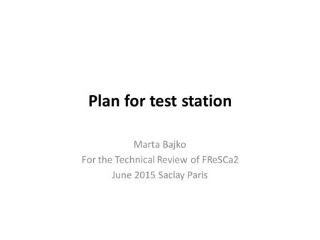 Plan for test station Marta Bajko For the Technical Review of FReSCa2 June 2015 Saclay Paris.