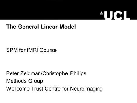 The General Linear Model SPM for fMRI Course Peter Zeidman/Christophe Phillips Methods Group Wellcome Trust Centre for Neuroimaging.