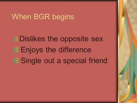 When BGR begins Dislikes the opposite sex Enjoys the difference Single out a special friend.