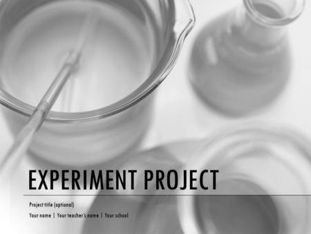 EXPERIMENT PROJECT Project title (optional) Your name | Your teacher's name | Your school.