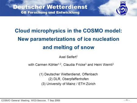 COSMO General Meeting, WG3-Session, 7 Sep 2009 - 1 - Cloud microphysics in the COSMO model: New parameterizations of ice nucleation and melting of snow.
