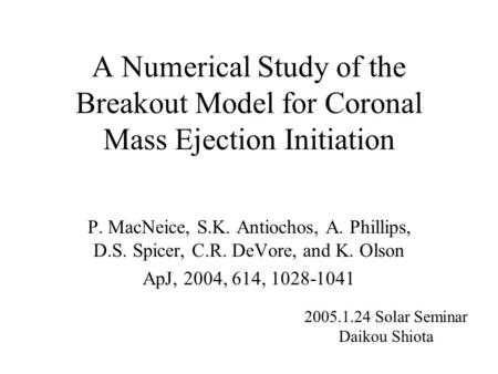 A Numerical Study of the Breakout Model for Coronal Mass Ejection Initiation P. MacNeice, S.K. Antiochos, A. Phillips, D.S. Spicer, C.R. DeVore, and K.