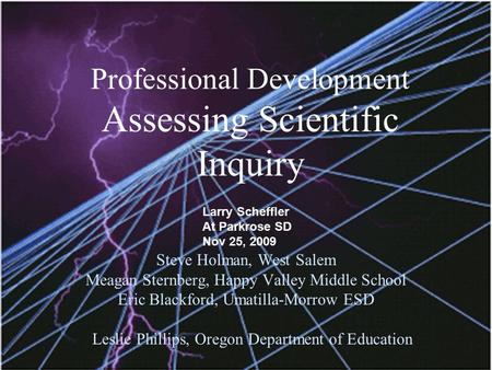 Professional Development Assessing Scientific Inquiry Steve Holman, West Salem Meagan Sternberg, Happy Valley Middle School Eric Blackford, Umatilla-Morrow.