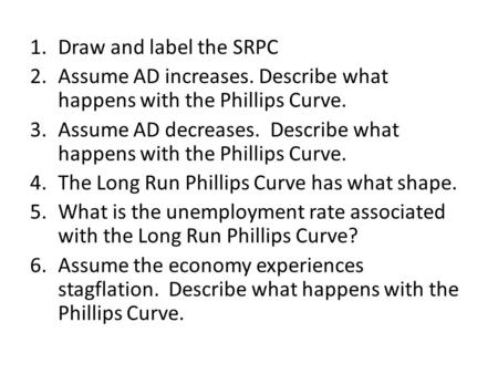 1.Draw and label the SRPC 2.Assume AD increases. Describe what happens with the Phillips Curve. 3.Assume AD decreases. Describe what happens with the Phillips.