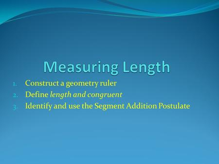 1. Construct a geometry ruler 2. Define length and congruent 3. Identify and use the Segment Addition Postulate.