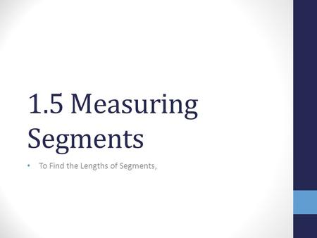 1.5 Measuring Segments To Find the Lengths of Segments,