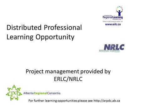 Distributed Professional Learning Opportunity Project management provided by ERLC/NRLC For further learning opportunities please see