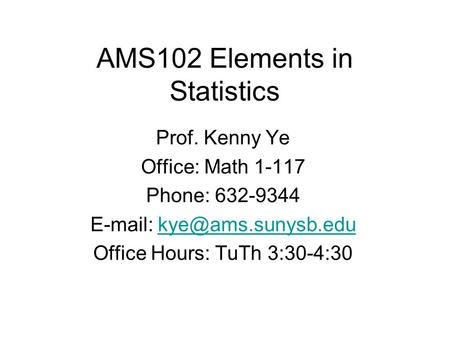 AMS102 Elements in Statistics Prof. Kenny Ye Office: Math 1-117 Phone: 632-9344   Office Hours: TuTh 3:30-4:30.
