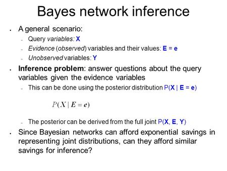 Bayes network inference  A general scenario:  Query variables: X  Evidence (observed) variables and their values: E = e  Unobserved variables: Y 