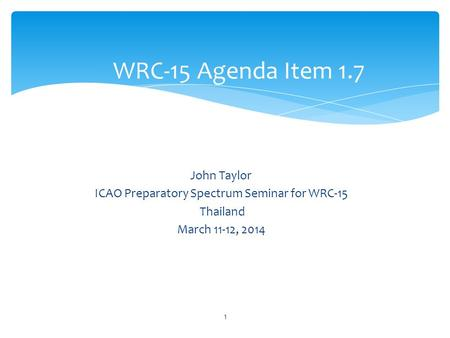John Taylor ICAO Preparatory Spectrum Seminar for WRC-15 Thailand March 11-12, 2014 WRC-15 Agenda Item 1.7 1.