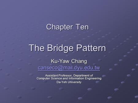 Chapter Ten The Bridge Pattern Ku-Yaw Chang Assistant Professor, Department of Computer Science and Information Engineering Da-Yeh.