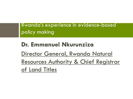 Dr. Emmanuel Nkurunziza Director General, Rwanda Natural Resources Authority & Chief Registrar of Land Titles Rwanda's experience in evidence-based policy.