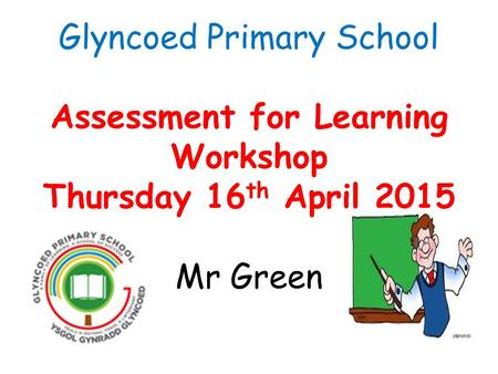 Glyncoed Primary School Assessment for Learning Workshop Thursday 16 th April 2015 Mr Green.