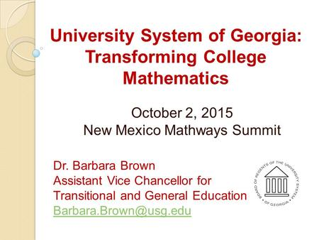 University System of Georgia: Transforming College Mathematics October 2, 2015 New Mexico Mathways Summit Dr. Barbara Brown Assistant Vice Chancellor for.