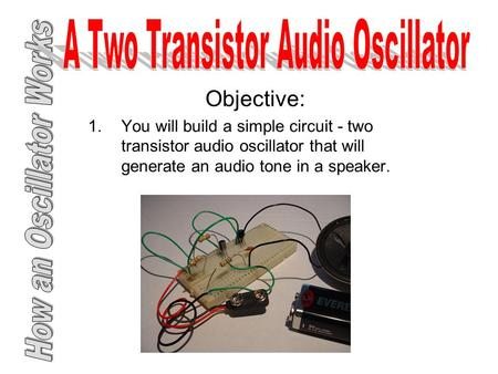 Objective: 1.You will build a simple circuit - two transistor audio oscillator that will generate an audio tone in a speaker.