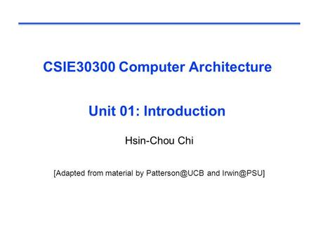 CSIE30300 Computer Architecture Unit 01: Introduction Hsin-Chou Chi [Adapted from material by and