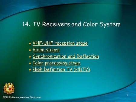 TE4201-Communication Electronics 1 14. TV Receivers and Color System  VHF-UHF reception stage VHF-UHF reception stageVHF-UHF reception stage  Video stages.