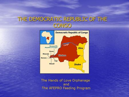 THE DEMOCRATIC REPUBLIC OF THE CONGO The Hands of Love Orphanage and The AFEPRO Feeding Program.
