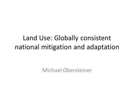 Land Use: Globally consistent national mitigation and adaptation Michael Obersteiner.