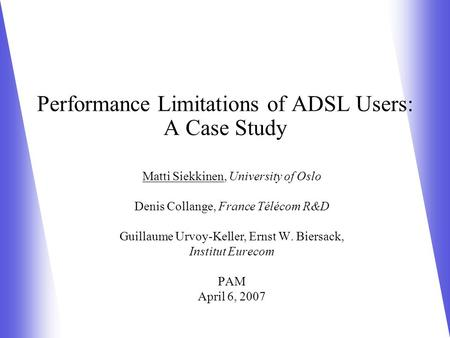 Performance Limitations of ADSL Users: A Case Study Matti Siekkinen, University of Oslo Denis Collange, France Télécom R&D Guillaume Urvoy-Keller, Ernst.