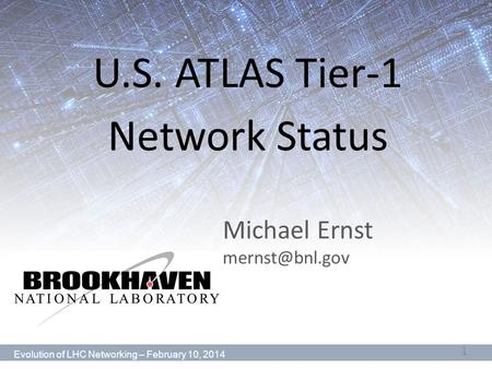 Michael Ernst U.S. ATLAS Tier-1 Network Status Evolution of LHC Networking – February 10, 2014 1.