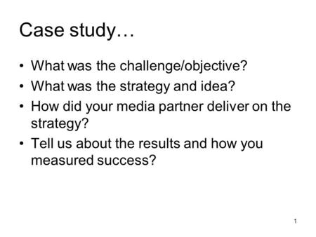 1 Case study… What was the challenge/objective? What was the strategy and idea? How did your media partner deliver on the strategy? Tell us about the results.