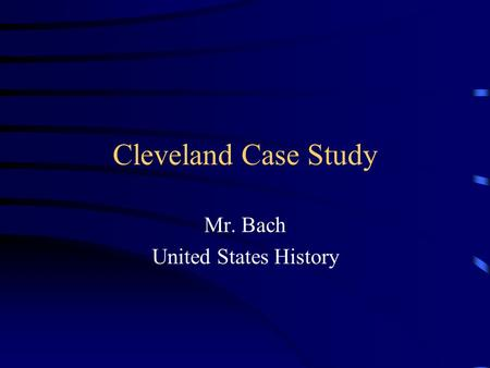 Cleveland Case Study Mr. Bach United States History.