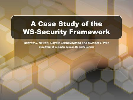 Andrew J. Hewatt, Gayatri Swamynathan and Michael T. Wen Department of Computer Science, UC-Santa Barbara A Case Study of the WS-Security Framework.