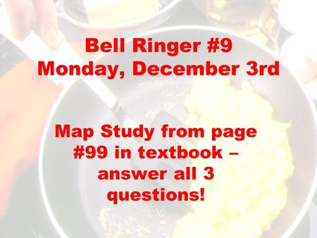 Bell Ringer #9 Monday, December 3rd Map Study from page #99 in textbook – answer all 3 questions!