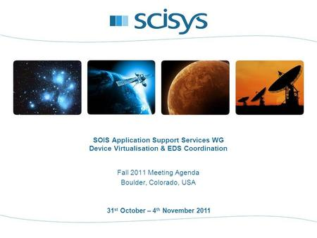 31 st October – 4 th November 2011 Fall 2011 Meeting Agenda Boulder, Colorado, USA SOIS Application Support Services WG Device Virtualisation & EDS Coordination.