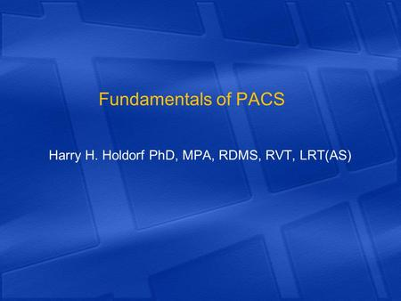 Fundamentals of PACS Harry H. Holdorf PhD, MPA, RDMS, RVT, LRT(AS)