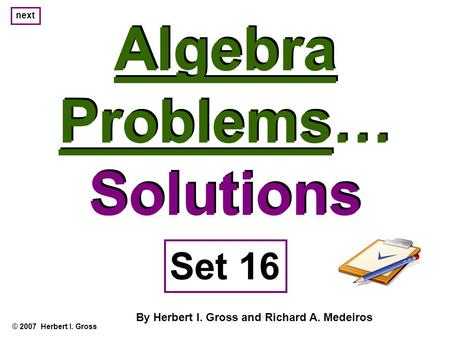 Algebra Problems… Solutions Algebra Problems… Solutions © 2007 Herbert I. Gross Set 16 By Herbert I. Gross and Richard A. Medeiros next.