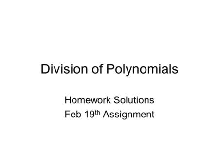 Division of Polynomials Homework Solutions Feb 19 th Assignment.